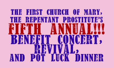 THE FIRST CHURCH OF MARY, THE REPENTANT PROSTITUTE'S FIFTH ANNUAL BENEFIT CONCERT, REVIVAL, AND POT LUCK DINNER