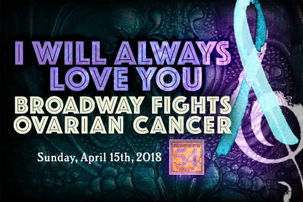 I WILL ALWAYS LOVE YOU: BROADWAY FIGHTS OVARIAN CANCER