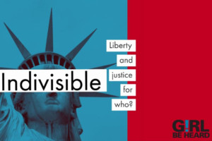 Girl Be Heard, Indivisible: Liberty and Justice for Who? To Life